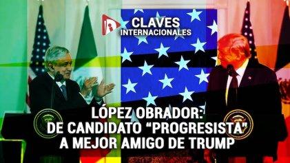 """[Claves] López Obrador: de candidato """"progresista"""" a mejor amigo de Trump"""